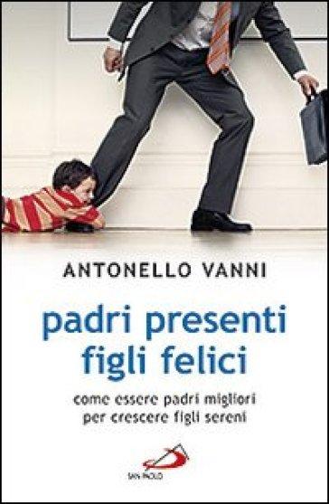 Padri presenti figli felici. Come essere padri migliori per crescere figli sereni - Antonello Vanni |