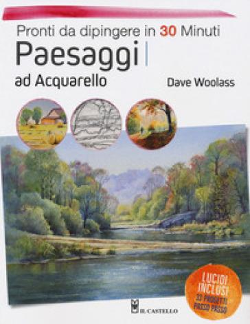 Paesaggi ad acquarello. Pronti da dipingere in 30 minuti. Ediz. a colori - Dave Woolass pdf epub