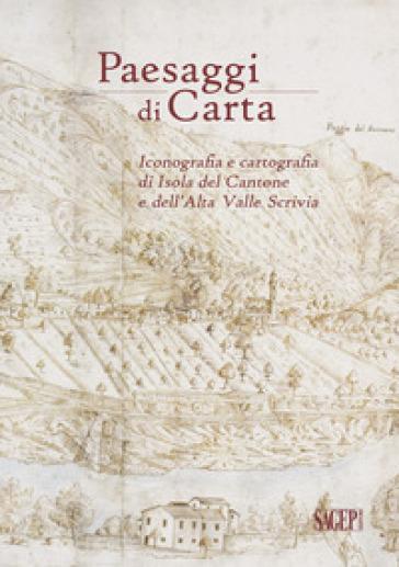 Paesaggi di carta. Iconografia e cartografia di Isola del Cantone e dell'Alta Valle Scrivia