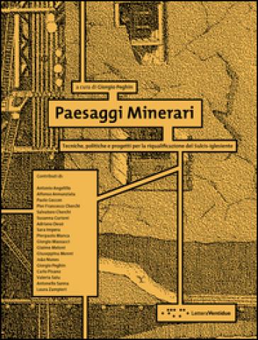 Paesaggi minerari. Tecniche, politiche e progetti per la riqualificazione del Sulcis-Iglesiente - G. Peghin | Rochesterscifianimecon.com