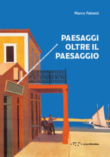 Paesaggi oltre il paesaggio - Marco Falsetti |