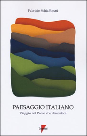 Paesaggio italiano. Viaggio nel paese che dimentica