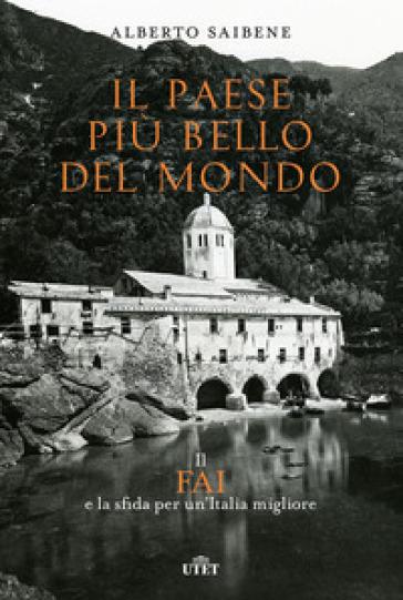 Il Paese più bello del mondo. Il FAI e la sfida per un'Italia migliore - Alberto Saibene |