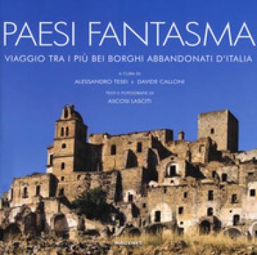 Paesi fantasma. Viaggio tra i più bei borghi abbandonati d'Italia. Ediz. illustrata - A. Tesei |