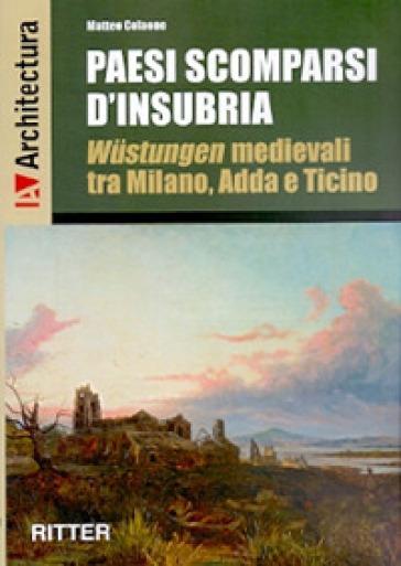 Paesi scomparsi d'Insubria. Wustungen medievali tra Milano, Adda e Ticino - Matteo Colaone  