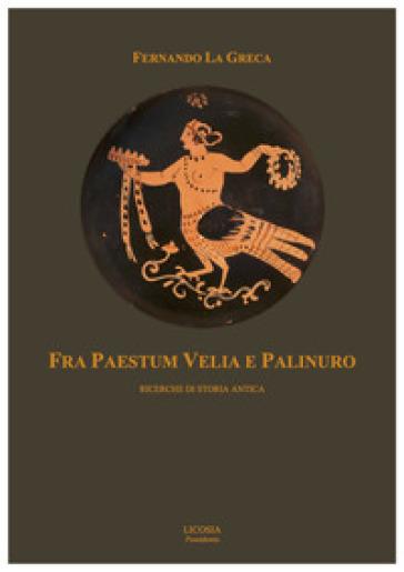 Fra Paestum Velia e Palinuro. Ricerche di storia antica - Fernando La Greca | Rochesterscifianimecon.com