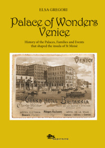 Palace of wonders Venice. History of the palaces, families and events that shaped the insula of St Moisè - Elsa Gregori |