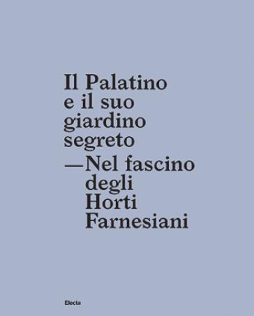 Il Palatino e il suo giardino segreto. Nel fascino degli Horti farnesiani - Giuseppe Morganti |