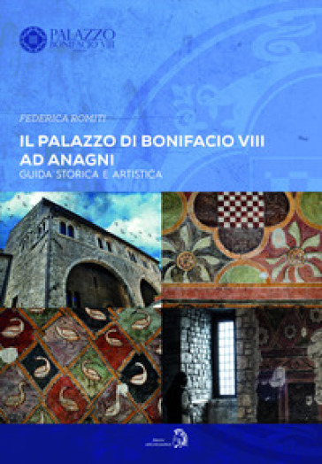 Il Palazzo di Bonifacio VIII ad Anagni. Guida storica e artistica - Federica Romiti | Rochesterscifianimecon.com