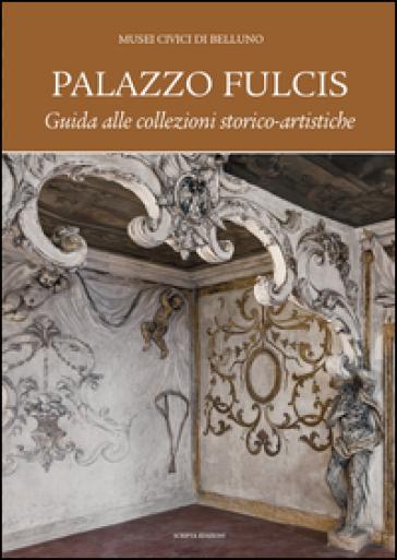 Palazzo Fulcis. Musei Civici di Belluno. Guida alle collezioni storico-artistiche - D. Ton | Rochesterscifianimecon.com