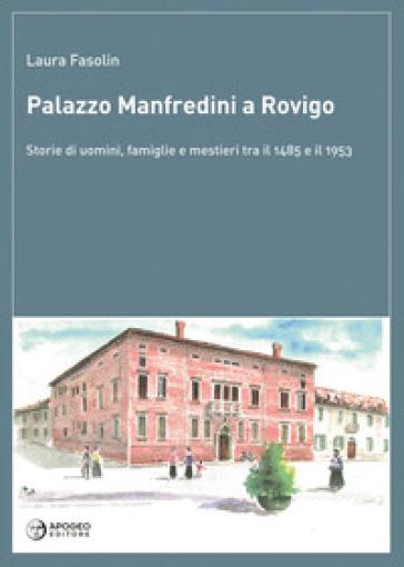 Palazzo Manfredini a Rovigo. Storie di uomini, famiglie e mestieri tra il 1485 e il 1953 - Laura Fasolin   Rochesterscifianimecon.com