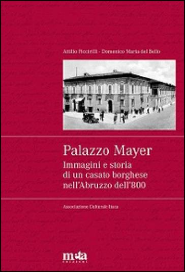 Palazzo Mayer. Immagini e storia di un casato borghese nell'Abruzzo dell'800 - Domenico M. Del Bello |