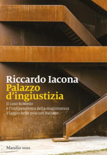 Palazzo d'ingiustizia. Il caso Robledo e l'indipendenza della magistratura. Viaggio nelle procure italiane - Riccardo Iacona pdf epub
