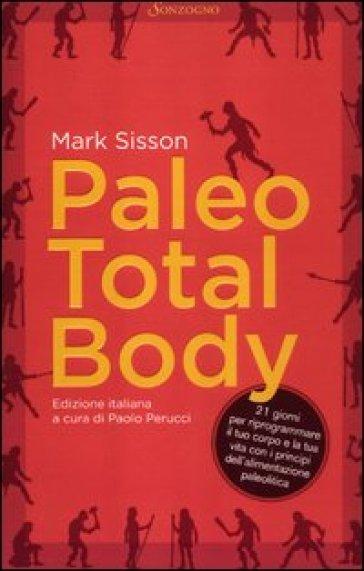 Paleo total body. 21 giorni per riprogrammare il tuo corpo e la tua vita con i principi dell'alimentazione paleolitica - Mark Sisson |