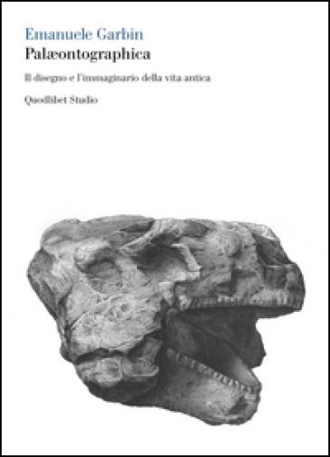 Paleontographica. Il disegno e l'immaginario della vita antica - Emanuele Garbin |
