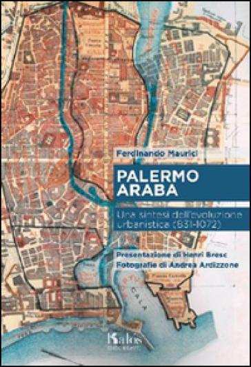 Palermo araba. Una sintesi dell'evoluzione urbanistica (831-1072) - Ferdinando Maurici |