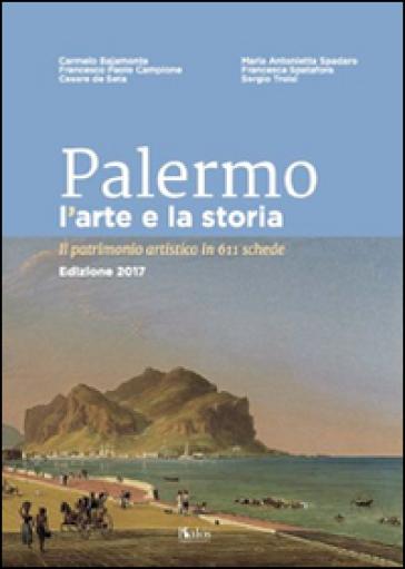 Palermo l'arte e la storia. Il patrimonio artistico in 611 schede - Carmelo Bajamonte  