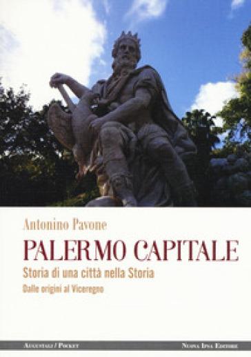 Palermo capitale. Storia di una città nella storia. Dalle origini al Viceregno - Antonino Pavone | Jonathanterrington.com