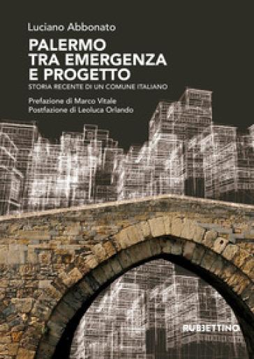 Palermo tra emergenza e progetto. Storia recente di un comune italiano - Luciano Abbonato |