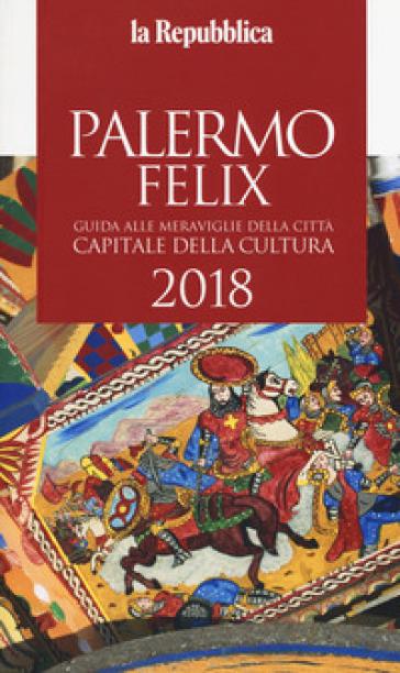 Palermo felix. Guida alle meraviglie della città capitale della cultura 2018