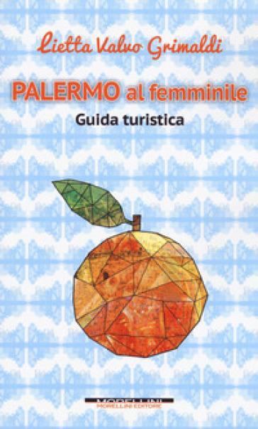 Palermo al femminile. Guida turistica - Lietta Valvo Grimaldi | Rochesterscifianimecon.com