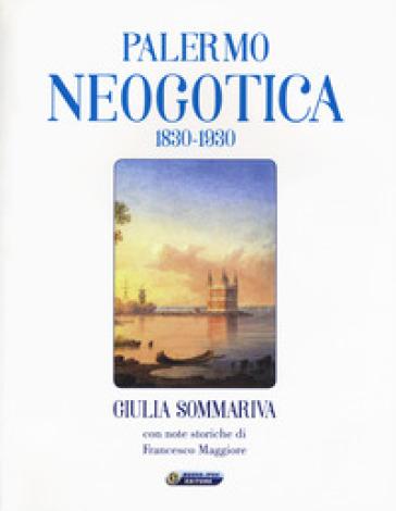 Palermo neogotica 1830-1930. Ediz. illustrata - Giulia Sommariva |