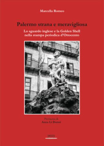 Palermo strana e meravigliosa. Lo sguardo inglese e la Golden Shell nella stampa periodica d'Ottocento - Marcella Romeo |