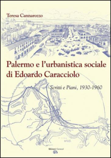 Palermo e l'urbanistica sociale di Edoardo Caracciolo. Scritti e piani, 1930-1960 - Teresa Cannarozzo | Rochesterscifianimecon.com