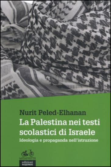 La Palestina nei testi scolastici di Israele. Ideologia e propaganda nell'istruzione - Nurit Peled-Elhanan |