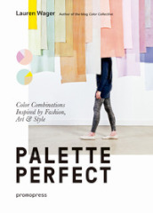 Palette perfect. Color combinations inspired by fashion, art & style. Ediz. a colori
