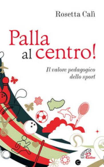 Palla al centro! Il valore pedagogico dello sport - Rosetta Calì | Rochesterscifianimecon.com