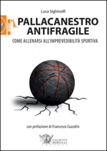 Pallacanestro antifragile. Come allenarsi all'imprevedibilità sportiva - Luca Sighinolfi pdf epub