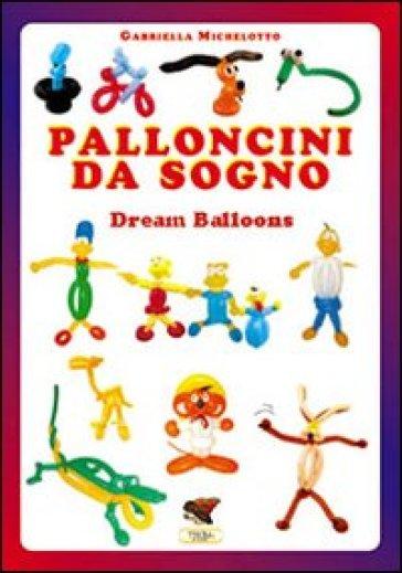 Palloncini da sogno. 31 modelli descritti con 1100 foto passo dopo passo. Ediz. multilingue - Gabriella Michelotto |