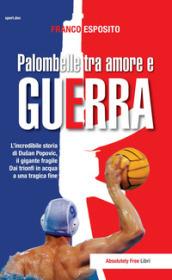 Palombelle tra amore e guerra. L'incredibile storia di Dusan Popovic, il gigante fragile. Dai trionfi in acqua a una tragica fine