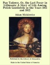 Pan Tadeusz, Or, the Last Foray in Lithuania: A Story of Life Among Polish Gentlefolk in the Years 1811 and 1812