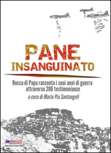 Pane insanguinato. Rocca di Papa racconta i suoi anni di guerra attraverso 200 testimonianze - M. P. Santangeli   Ericsfund.org