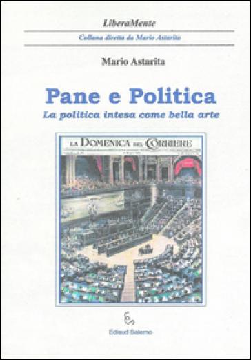 Pane e politica. La politica intesa come bella arte - Mario Astarita |