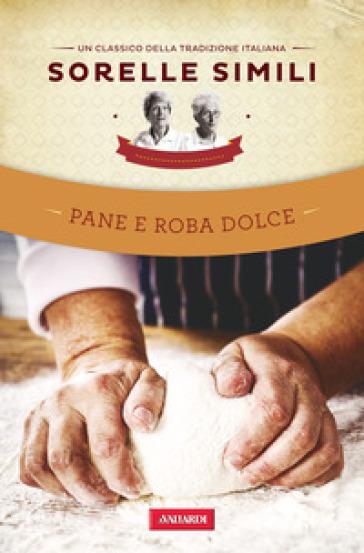 Pane e roba dolce. Un classico della tradizione italiana - Margherita Simili  