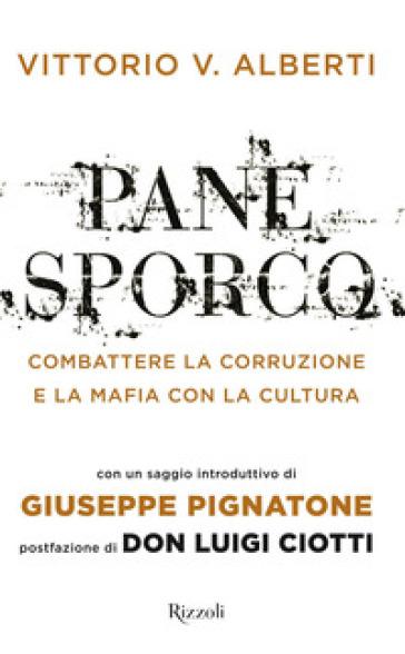 Pane sporco. Combattere la corruzione e la mafia con la cultura - Vittorio V. Alberti |