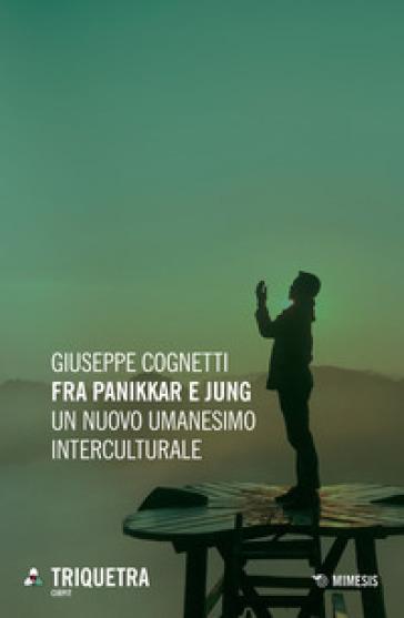 Fra Panikkar e Jung. Un nuovo umanesimo interculturale - Giuseppe Cognetti |