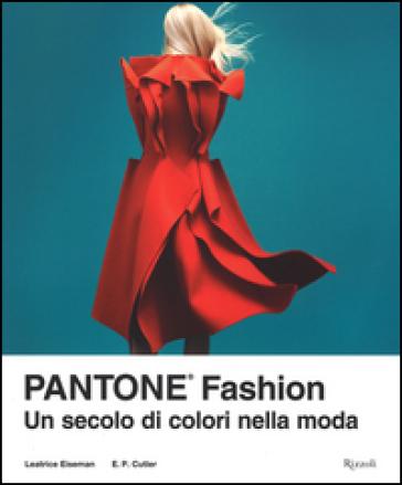 Pantone® fashion. Un secolo di colori nella moda. Ediz. illustrata - Leatrice Eiseman |