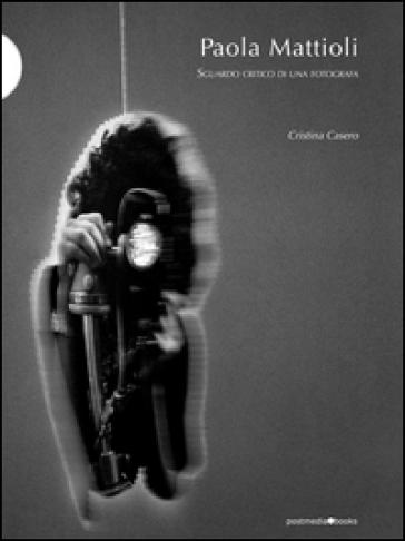 Paola Mattioli. Sguardo critico di una fotografa - Cristina Casero pdf epub