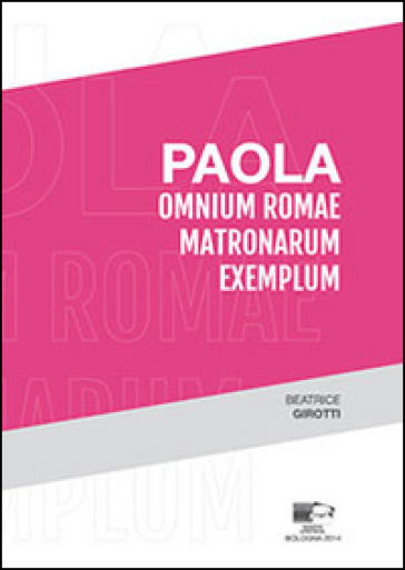 Paola. Omium Romae matronarum exemplum - Beatrice Girotti |