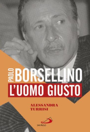 Paolo Borsellino. L'uomo giusto - Alessandra Turrisi | Rochesterscifianimecon.com