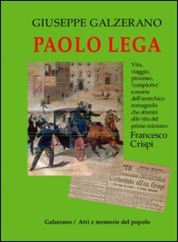 Paolo Lega. Vita, viaggio, processo, «complotto» e morte dell'anarchico che attentò alla vita del primo ministro Francesco Crispi