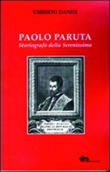 Paolo Paruta. Storiografo della Serenissima - Umberto Danesi |