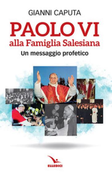 Paolo VI alla Famiglia Salesiana. Un messaggio profetico - Gianni Caputa |