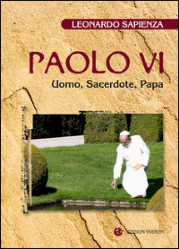 Paolo VI. Uomo, sacerdote, papa - Leonardo Sapienza |