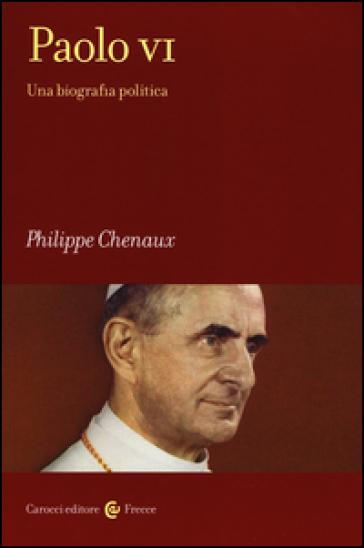 Paolo VI. Una biografia politica - Philippe Chenaux |