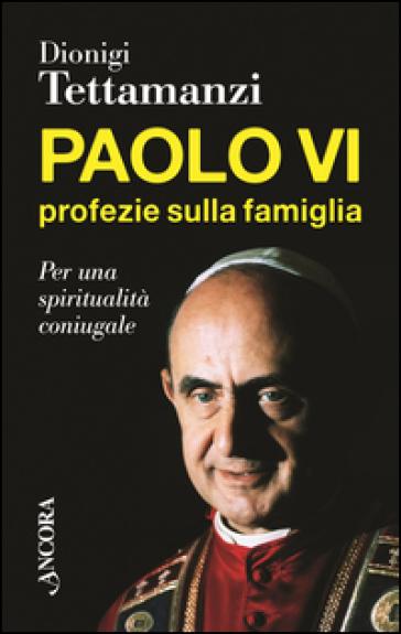 Paolo VI, profezie sulla famiglia. Per una spiritualità coniugale - Dionigi Tettamanzi   Jonathanterrington.com